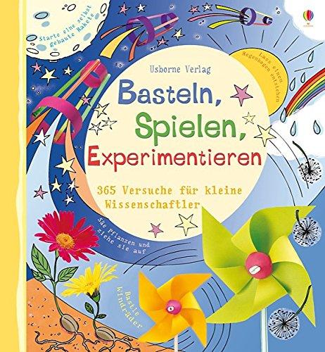 Basteln, Spielen, Experimentieren: 365 Versuche für kleine Wissenschaftler