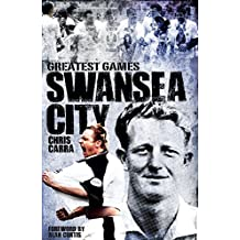 Swansea City Greatest Games: The Swans' Fifty Finest Matches by Chris Carra (2014-10-01)