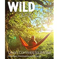 Wild Guide: Devon, Cornwall and South West (Wild Guides): Hidden Places, Great Adventures and the Good Life (including…