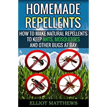 Homemade Repellents: How To Make Natural Repellents To Keep Ants, Mosquitoes And Other Bugs At Bay (Natural Repellents, Organic Insect Repellent, Travel ... Organic Insect Repellent) (English Edition)