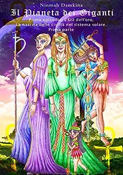 Il Pianeta dei Giganti: Primo episodio: L'età dell'oro, la nascita delle civiltà nel sistema solare - Prima Parte di [Damkina, Ninmah]
