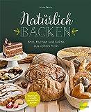 Natürlich backen: Brot, Kuchen und Kekse aus vollem Korn. Wohlfühlrezepte, die einfach guttun