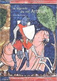 La légende du Roi Arthur par Anne Berthelot