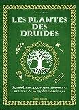 les plantes des druides symbolisme pouvoirs magiques et recettes de la tradition celtique