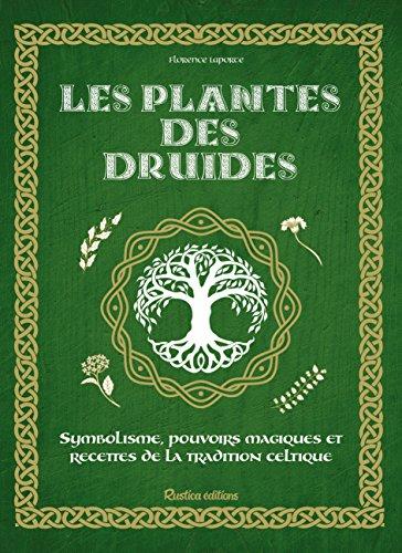 Les plantes des druides : Symbolisme, pouvoirs magiques et recettes de la tradition celtique