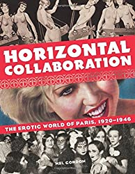 Horizontal Collaboration: The Erotic World of Paris, 1920-1946 by Mel Gordon (2015-10-06)
