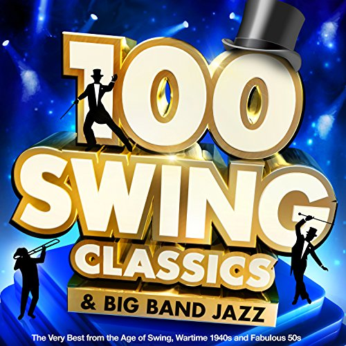 100 Swing Classics & Big Band Jazz: The Very Best from the Age of Swing, Wartime 1940s and Fabulous 50s