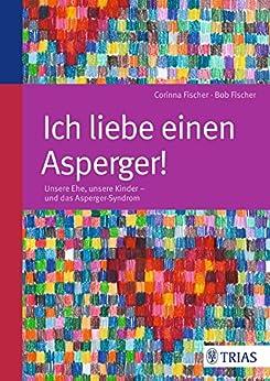 Ich liebe einen Asperger!: Unsere Ehe, unsere Kinder - und das Asperger-Syndrom von [Fischer, Bob, Fischer, Corinna]