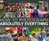 How to Photograph Absolutely Everything by Tom Ang (2007-03-19)