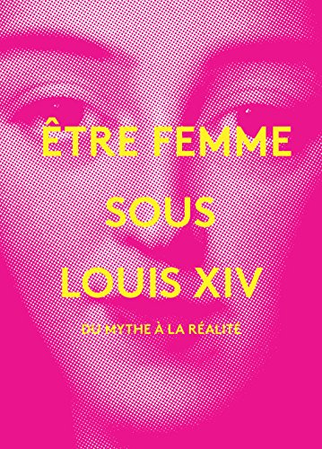 Etre femme sous Louis XIV : Du mythe à la réalité par Géraldine Chopin, Evelyne Berriot-Salvadore, Dominique Picco, Collectif