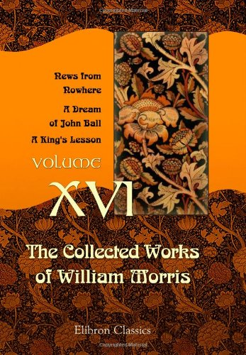 the-collected-works-of-william-morris-volume-16-news-from-nowhere-a-dream-of-john-ball-a-kings-lesso