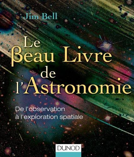 Le Beau Livre de l'Astronomie: De l'observation à l'exploration spatiale par Jim Bell