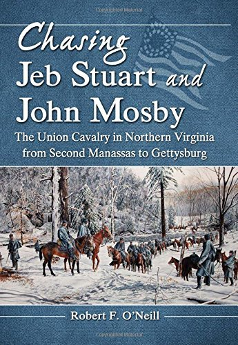 Chasing Jeb Stuart and John Mosby: The Union Cavalry in Northern Virginia from Second Manassas to Gettysburg by Robert F. O'Neill (2012-05-31)