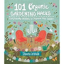 101 Organic Gardening Hacks: Eco-friendly Solutions to Improve Any Garden