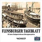 Flensburger Tageblatt: 150 Jahre Stadtgeschichte aus Zeitungsperspektive - Stefan Hans Kläsener
