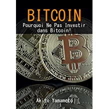 Bitcoin: Pourquoi Ne Pas Investir dans Bitcoin! (Cryptocurrency  t. 2) (French Edition)