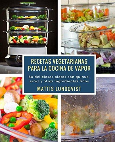 Recetas vegetarianas para la cocina de vapor: 50 deliciosos platos con quinua, arroz y otros ingredientes finos