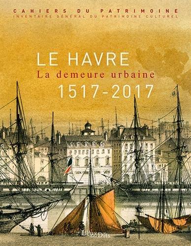 Le Havre : La demeure urbaine (1517-2017) par Collectif