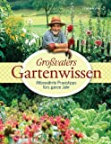 Großvaters Gartenwissen: Altbewährte Praxistipps fürs ganze Jahr