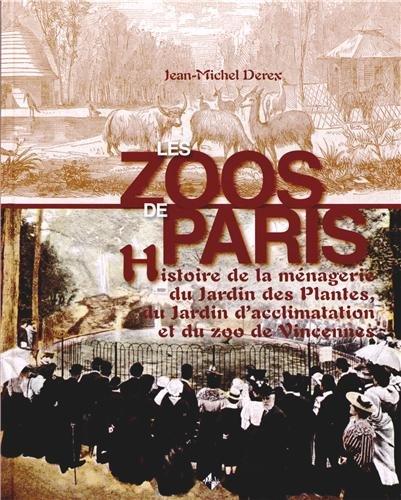 Les zoos de Paris : Histoire de la ménagerie du Jardin des Plantes, du Jardin d'acclimatation et du zoo de Vincennes