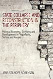 State Collapse and Reconstruction in the Periphery: Political Economy, Ethnicity, and Development in Yugoslavia, Serbia and Kosovo