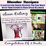 Blender Recipes: Clean Eating Snacks You Can Make with Your Nutribullet, Ninja, Vitamix & Other High Speed Blender