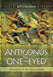 Antigonus The One-Eyed: Greatest of the Successors by Jeff Champion (2014-08-30)