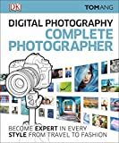 Digital Photography Complete Photographer: Become Expert in Every Style from Travel to Fashion