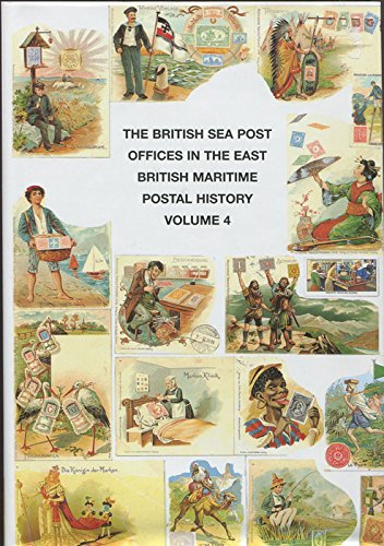 The British Sea Post Offices in the East: v. 4: British Maritime Postal History Volume 4
