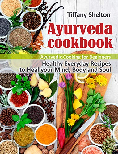 Ayurveda Cookbook: Healthy Everyday Recipes to Heal your Mind, Body, and Soul. Ayurvedic Cooking for Beginners (English Edition)