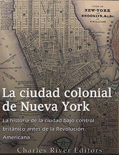 La ciudad colonial de Nueva York: La historia de la ciudad bajo control británico antes de la Revolución Americana por Charles River Editors