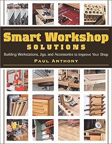 Smart Workshop Solutions: Building Workstations, Jigs & Access to Improve Yo: Building Workstations, Jigs, and Accessories to Improve Your (Access Solutions)