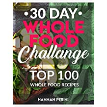 30 Day Whole Food Challenge: Top 100 Whole Food Recipes; Whole Foods Cookbook with Approved Whole Foods Recipes for Healthy Living and Rapid Weight Loss (English Edition)