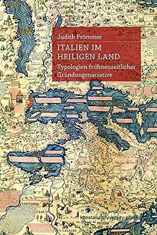 Italien im Heiligen Land: Typologien frühneuzeitlicher Gründungsnarrative