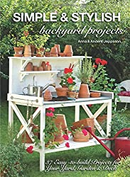 Simple & Stylish Backyard Projects: 37 Easy-to-Build Projects for Your Yard, Garden & Deck