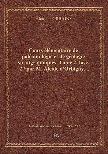 Cours élémentaire de paléontologie et de géologie stratigraphiques. Tome 2, fasc. 2 / par M. Alcide par Alcide d' ORBIGNY
