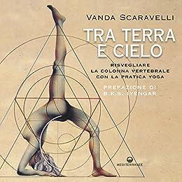 Tra terra e cielo: Risvegliare la colonna vertebrale con la pratica yoga di [Scaravelli, Vanda]