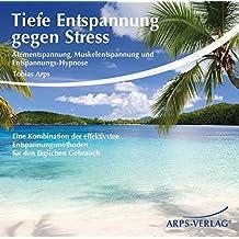 Tiefe Entspannung gegen Stress: Atementspannung, Muskelentspannung und Entspannungs-Hypnose - Eine Kombination der effektivsten Entspannungsmethoden für den täglichen Gebrauch