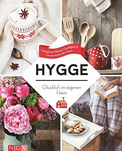 Hygge – Glücklich im eigenen Heim: Gemütliches Wohnen, Geselligkeit & Genuss wie bei den Dänen