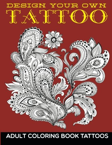 Design Your Own Tattoo: Adult Coloring Book Tattoos
