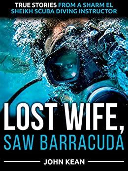 Lost Wife, Saw Barracuda: True Stories from a Sharm El Sheikh Scuba Diving Instructor by [Kean, John]