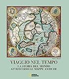 Viaggio nel tempo. La storia del mondo attraverso le mappe antiche. Ediz. a colori