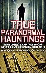 True Paranormal Hauntings: Eerie Legends And True Ghost Stories And Hauntings: Real True Paranormal Hauntings From The Past (Unexplained Phenomena)