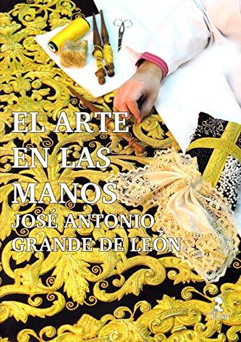 Arte en las manos. José Antonio Grande de León,El (Semana Santa) por Aavv