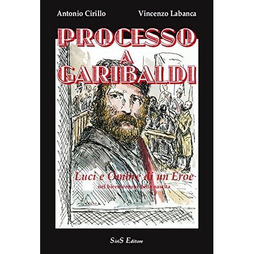Processo A Garibaldi. Luci E Ombre Di Un Eroe Nel Bicentenario Dalla Nascita