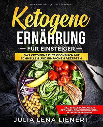 Ketogene Ernährung für Einsteiger: Einfache und leckere ketogene Rezepte zum Abnehmen inkl. 30 Tage Diätplan zur optimalen Gewichtsreduktion und Fettverbrennung