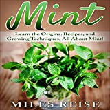 Mint: Learn the Origins. Recipes, and Growing Techniques, All About Mint!: The Natural Health Benefits Series, Book 1