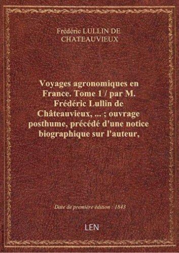 Voyages agronomiques enFrance.Tome 1 / parM.Frdric Lullin deChteauvieux,; ouvrageposthum