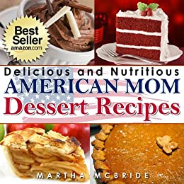 "Delicious and Nutritious American Mom Dessert Recipes: Affordable, Easy and Tasty Meals You Will Love (Bestselling ""American Mom"" Recipes Book 4) (English Edition) von [McBride, Martha]"