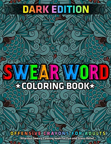 Swear Word Coloring Book : DARK EDITION : Hilarious Sweary Coloring book For Fun and Stress Relief : Offensive Crayons for Adults